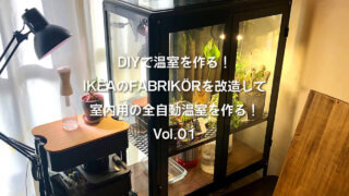 DIYで温室を作る!IKEAのFABRIKÖR(ファブリコール)を改造して室内用の全自動温室を作る!Vol.01