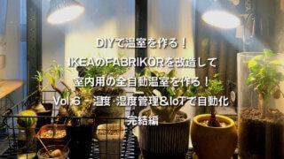 DIYで温室を作る! IKEAのFABRIKÖRを改造して 室内用の全自動温室を作る! Vol.6 - 温度・湿度管理&IoTで自動化 完結編